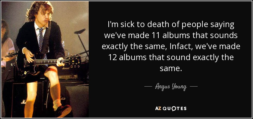 I'm sick to death of people saying we've made 11 albums that sounds exactly the same, Infact, we've made 12 albums that sound exactly the same. - Angus Young