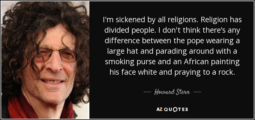 I'm sickened by all religions. Religion has divided people. I don't think there's any difference between the pope wearing a large hat and parading around with a smoking purse and an African painting his face white and praying to a rock. - Howard Stern