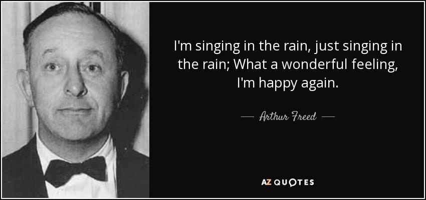 I'm singing in the rain, just singing in the rain; What a wonderful feeling, I'm happy again. - Arthur Freed