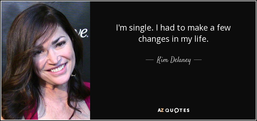 I'm single. I had to make a few changes in my life. - Kim Delaney