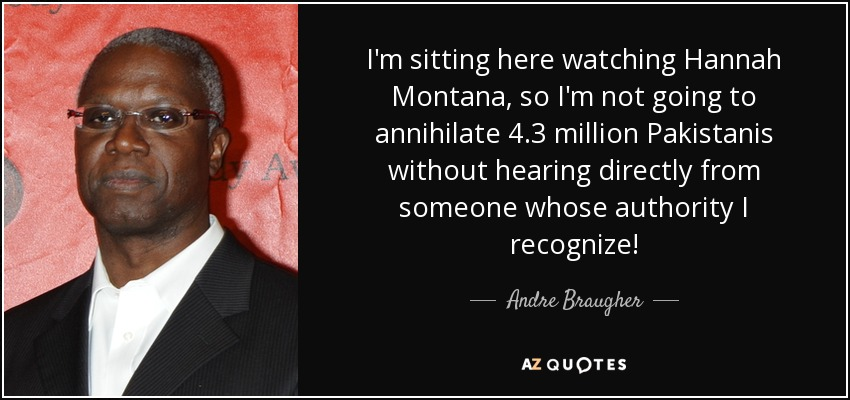 I'm sitting here watching Hannah Montana, so I'm not going to annihilate 4.3 million Pakistanis without hearing directly from someone whose authority I recognize! - Andre Braugher