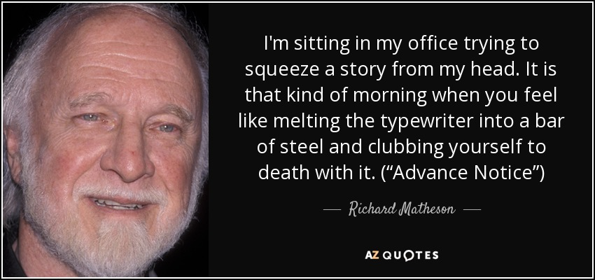 """I'm sitting in my office trying to squeeze a story from my head. It is that kind of morning when you feel like melting the typewriter into a bar of steel and clubbing yourself to death with it. (""""Advance Notice"""") - Richard Matheson"""