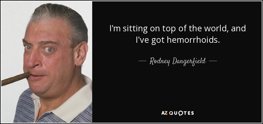 I'm sitting on top of the world, and I've got hemorrhoids. - Rodney Dangerfield