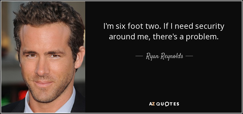 I'm six foot two. If I need security around me, there's a problem. - Ryan Reynolds