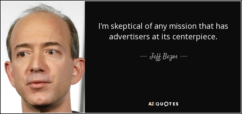 I'm skeptical of any mission that has advertisers at its centerpiece. - Jeff Bezos