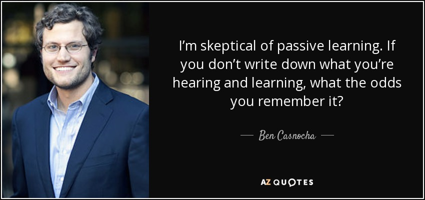 I'm skeptical of passive learning. If you don't write down what you're hearing and learning, what the odds you remember it? - Ben Casnocha