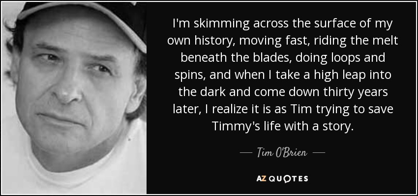 I'm skimming across the surface of my own history, moving fast, riding the melt beneath the blades, doing loops and spins, and when I take a high leap into the dark and come down thirty years later, I realize it is as Tim trying to save Timmy's life with a story. - Tim O'Brien