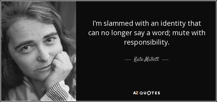 I'm slammed with an identity that can no longer say a word; mute with responsibility. - Kate Millett