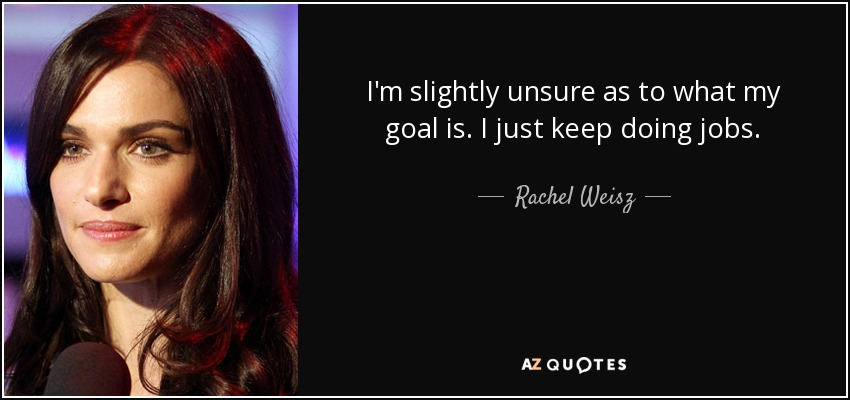 I'm slightly unsure as to what my goal is. I just keep doing jobs. - Rachel Weisz