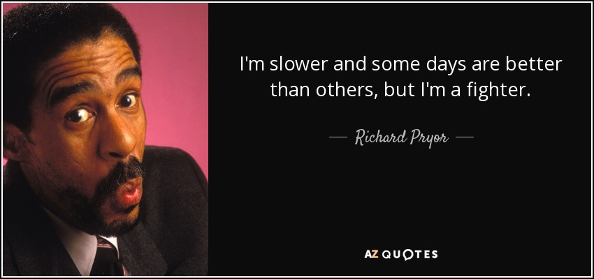 Richard Pryor Quote: I'm Slower And Some Days Are Better