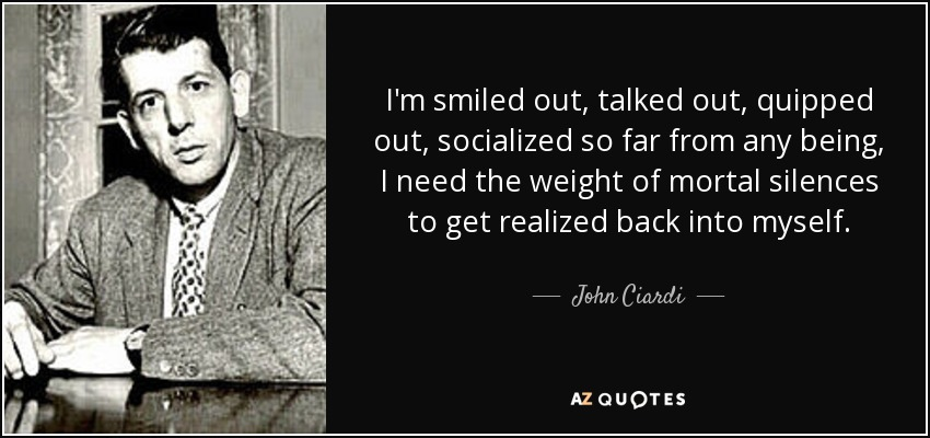 I'm smiled out, talked out, quipped out, socialized so far from any being, I need the weight of mortal silences to get realized back into myself. - John Ciardi