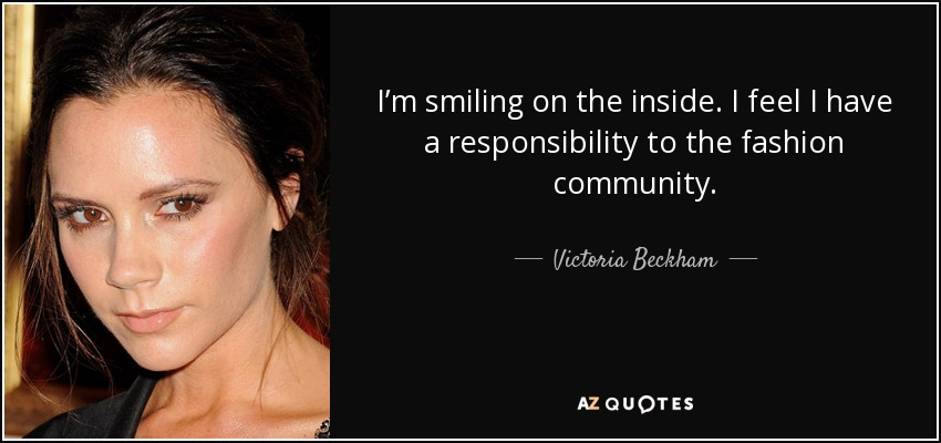 I'm smiling on the inside. I feel I have a responsibility to the fashion community. - Victoria Beckham