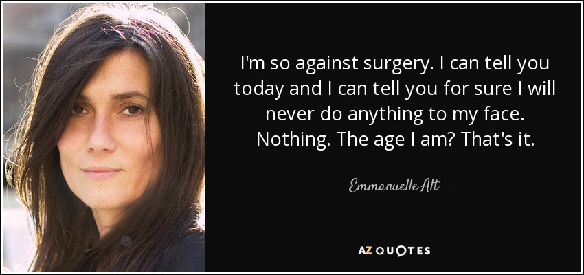 I'm so against surgery. I can tell you today and I can tell you for sure I will never do anything to my face. Nothing. The age I am? That's it. - Emmanuelle Alt