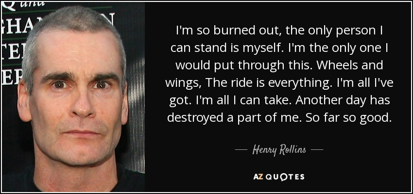 I'm so burned out, the only person I can stand is myself. I'm the only one I would put through this. Wheels and wings, The ride is everything. I'm all I've got. I'm all I can take. Another day has destroyed a part of me. So far so good. - Henry Rollins