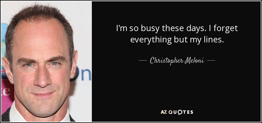 I'm so busy these days. I forget everything but my lines. - Christopher Meloni