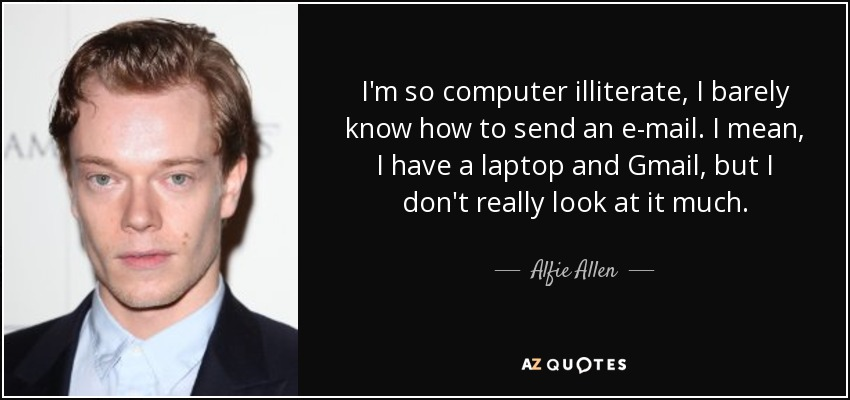I'm so computer illiterate, I barely know how to send an e-mail. I mean, I have a laptop and Gmail, but I don't really look at it much. - Alfie Allen