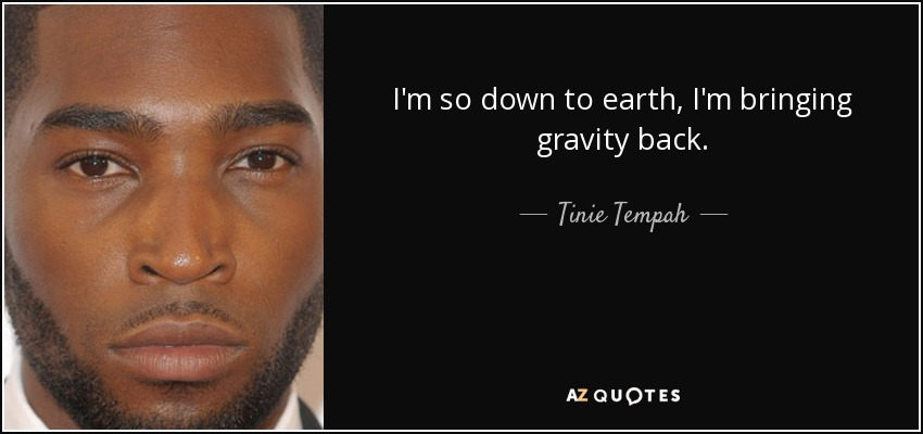 I'm so down to earth, I'm bringing gravity back. - Tinie Tempah