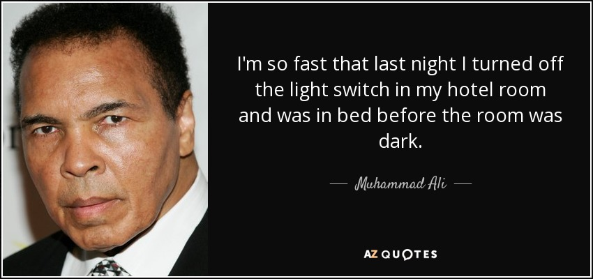 I'm so fast that last night I turned off the light switch in my hotel room and was in bed before the room was dark. - Muhammad Ali