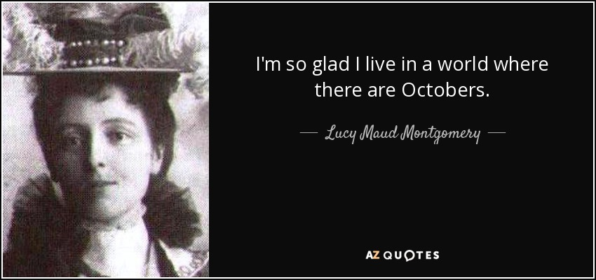 I'm so glad I live in a world where there are Octobers. - Lucy Maud Montgomery