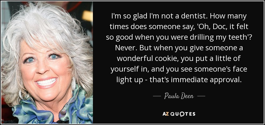 I'm so glad I'm not a dentist. How many times does someone say, 'Oh, Doc, it felt so good when you were drilling my teeth'? Never. But when you give someone a wonderful cookie, you put a little of yourself in, and you see someone's face light up - that's immediate approval. - Paula Deen