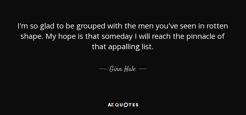 I'm so glad to be grouped with the men you've seen in rotten shape. My hope is that someday I will reach the pinnacle of that appalling list. - Ginn Hale