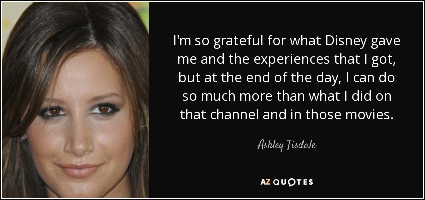 I'm so grateful for what Disney gave me and the experiences that I got, but at the end of the day, I can do so much more than what I did on that channel and in those movies. - Ashley Tisdale