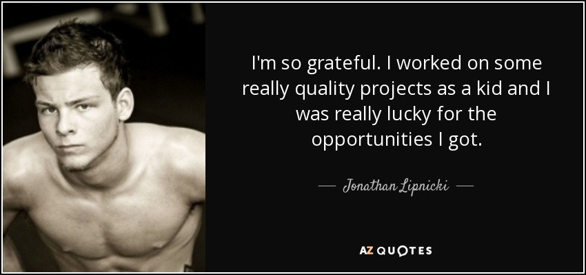 I'm so grateful. I worked on some really quality projects as a kid and I was really lucky for the opportunities I got. - Jonathan Lipnicki