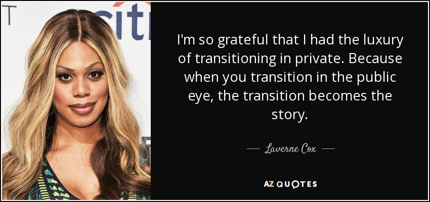 I'm so grateful that I had the luxury of transitioning in private. Because when you transition in the public eye, the transition becomes the story. - Laverne Cox