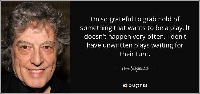 I'm so grateful to grab hold of something that wants to be a play. It doesn't happen very often. I don't have unwritten plays waiting for their turn. - Tom Stoppard