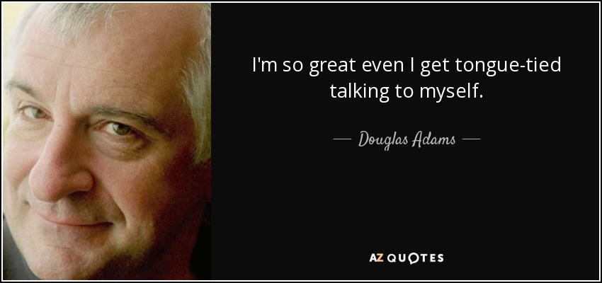 I'm so great even I get tongue-tied talking to myself. - Douglas Adams