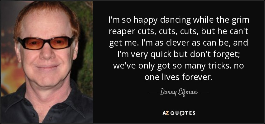 I'm so happy dancing while the grim reaper cuts, cuts, cuts, but he can't get me. I'm as clever as can be, and I'm very quick but don't forget; we've only got so many tricks. no one lives forever. - Danny Elfman