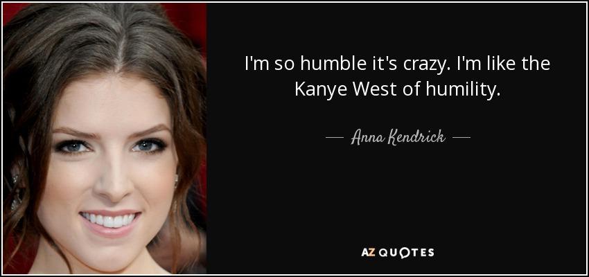I'm so humble it's crazy. I'm like the Kanye West of humility. - Anna Kendrick