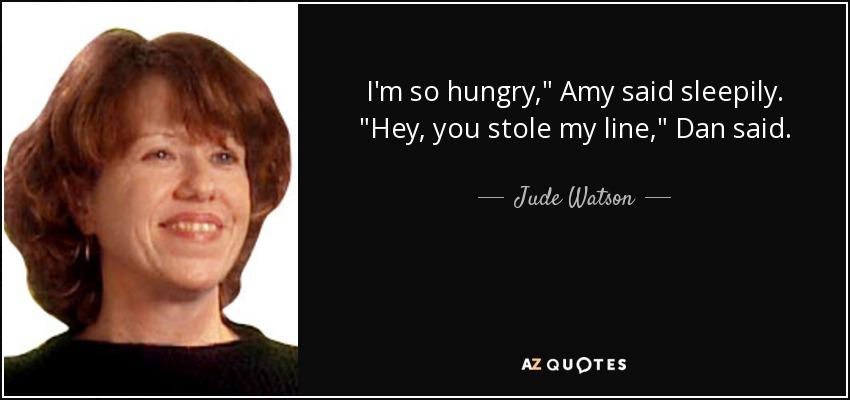 I'm so hungry,
