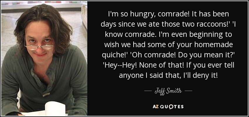 I'm so hungry, comrade! It has been days since we ate those two raccoons!' 'I know comrade. I'm even beginning to wish we had some of your homemade quiche!' 'Oh comrade! Do you mean it?' 'Hey--Hey! None of that! If you ever tell anyone I said that, I'll deny it! - Jeff Smith