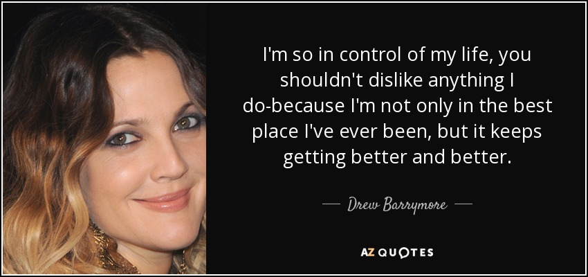 I'm so in control of my life, you shouldn't dislike anything I do-because I'm not only in the best place I've ever been, but it keeps getting better and better. - Drew Barrymore
