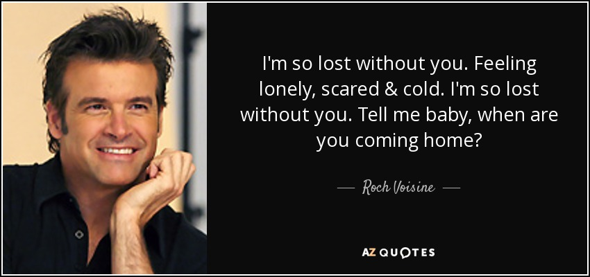 I'm so lost without you. Feeling lonely, scared & cold. I'm so lost without you. Tell me baby, when are you coming home? - Roch Voisine