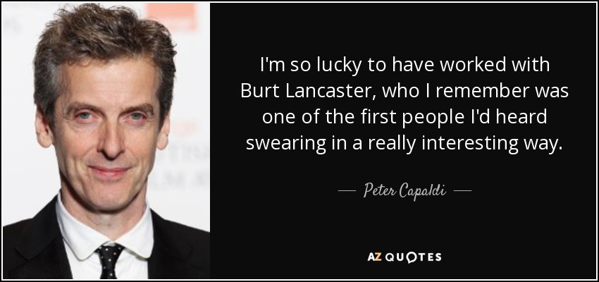 I'm so lucky to have worked with Burt Lancaster, who I remember was one of the first people I'd heard swearing in a really interesting way. - Peter Capaldi