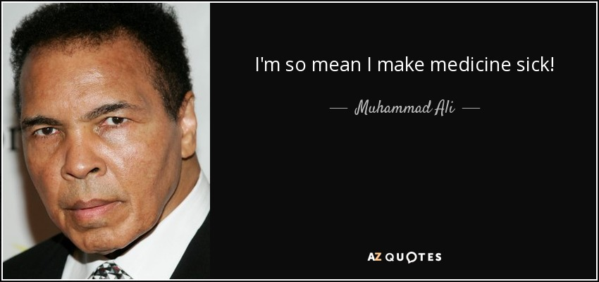 I'm so mean I make medicine sick! - Muhammad Ali