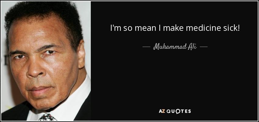 I'm so mean I make medicine sick! - Muhammad Ali