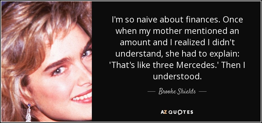 I'm so naive about finances. Once when my mother mentioned an amount and I realized I didn't understand, she had to explain: 'That's like three Mercedes.' Then I understood. - Brooke Shields