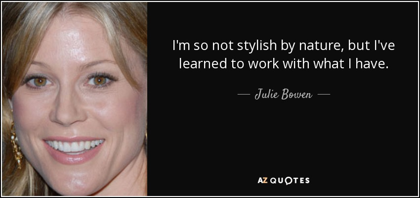 I'm so not stylish by nature, but I've learned to work with what I have. - Julie Bowen
