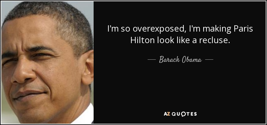 I'm so overexposed, I'm making Paris Hilton look like a recluse. - Barack Obama