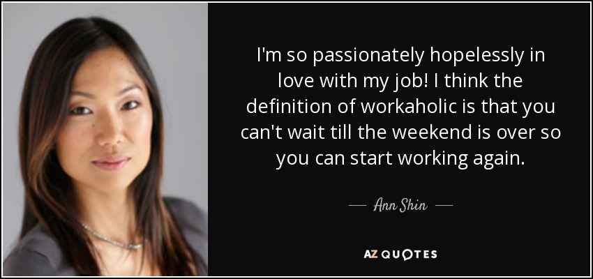 I'm so passionately hopelessly in love with my job! I think the definition of workaholic is that you can't wait till the weekend is over so you can start working again. - Ann Shin