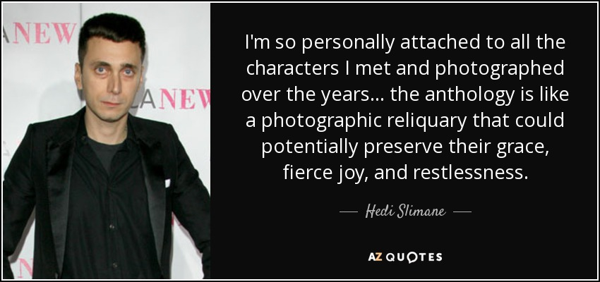 I'm so personally attached to all the characters I met and photographed over the years ... the anthology is like a photographic reliquary that could potentially preserve their grace, fierce joy, and restlessness. - Hedi Slimane
