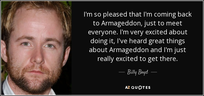 I'm so pleased that I'm coming back to Armageddon, just to meet everyone. I'm very excited about doing it, I've heard great things about Armageddon and I'm just really excited to get there. - Billy Boyd