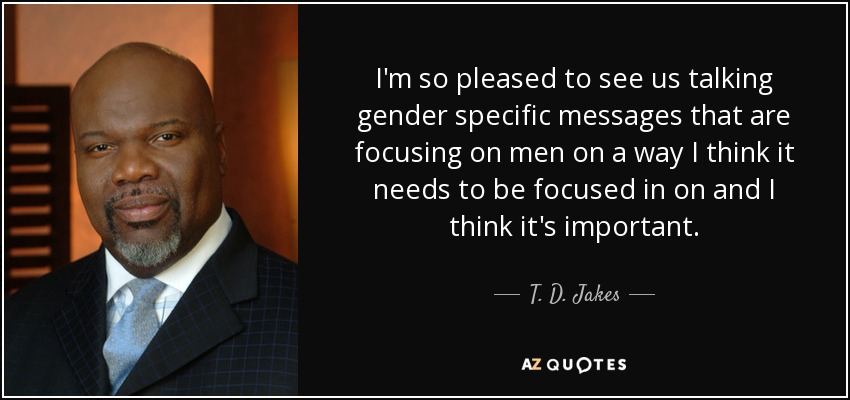 I'm so pleased to see us talking gender specific messages that are focusing on men on a way I think it needs to be focused in on and I think it's important. - T. D. Jakes