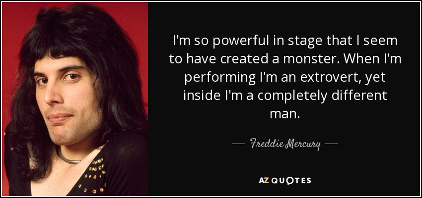 I'm so powerful in stage that I seem to have created a monster. When I'm performing I'm an extrovert, yet inside I'm a completely different man. - Freddie Mercury