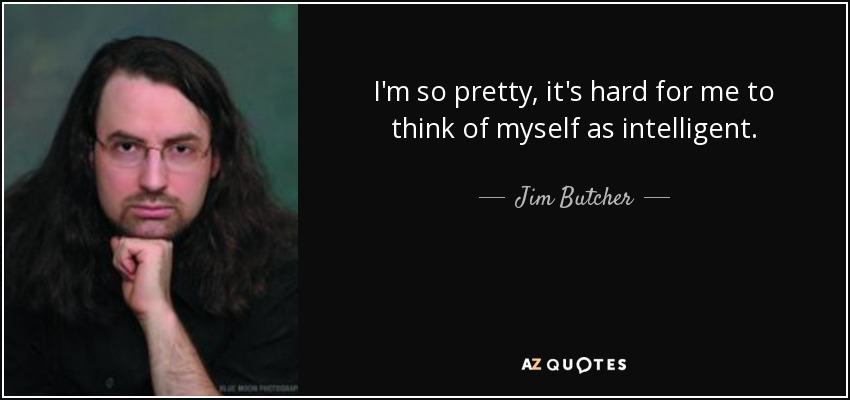 I'm so pretty, it's hard for me to think of myself as intelligent. - Jim Butcher