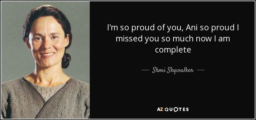 Shmi Skywalker Quote Im So Proud Of You Ani So Proud I Missed