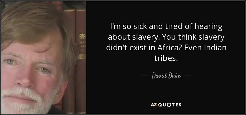 I'm so sick and tired of hearing about slavery. You think slavery didn't exist in Africa? Even Indian tribes. - David Duke